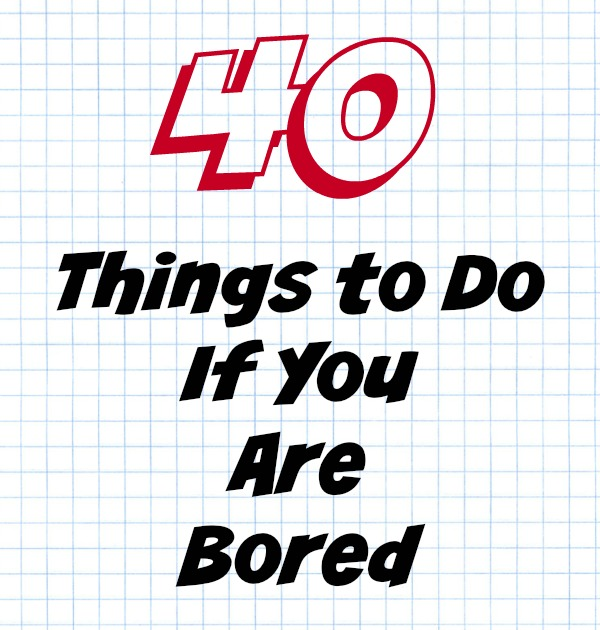 40 Things To Do If You Are Bored