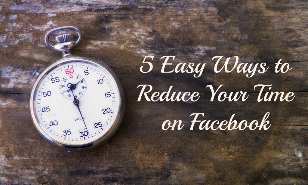 5 Easy Ways to Reduce Your Time on Facebook